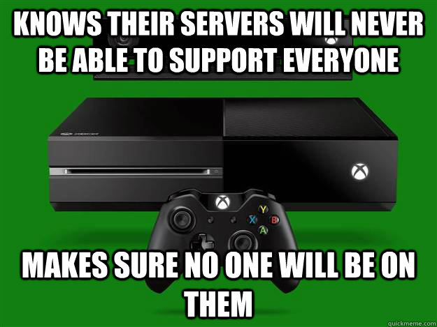 Knows their servers will never be able to support everyone Makes sure no one will be on them - Knows their servers will never be able to support everyone Makes sure no one will be on them  Scumbag Xbox One