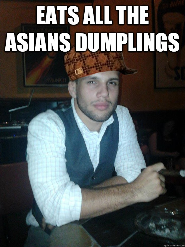 Eats all the Asians dumplings   Anti-meme Zack