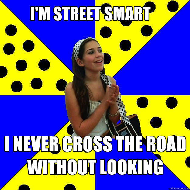 I'M STREET SMART I NEVER CROSS THE ROAD WITHOUT LOOKING - I'M STREET SMART I NEVER CROSS THE ROAD WITHOUT LOOKING  Sheltered Suburban Kid