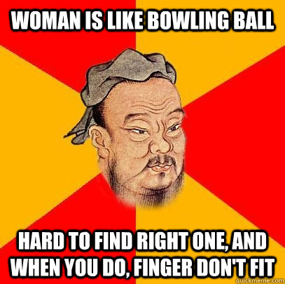 Woman is like bowling ball HARD to find right one, and when you do, FINGER don't fit  Confucius says