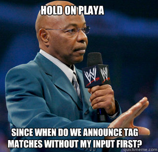 Hold on Playa Since when do we announce Tag matches without my input first?
