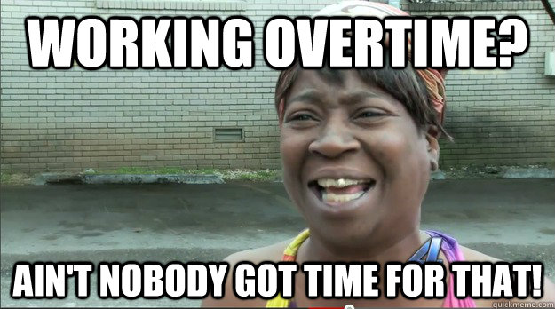 WORKING OVERTIME? AIN'T NOBODY GOT TIME FOR THAT! - WORKING OVERTIME? AIN'T NOBODY GOT TIME FOR THAT!  Sweet Brown