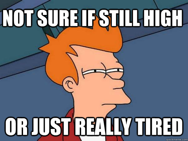 Not sure if still high Or just really tired  Futurama Fry
