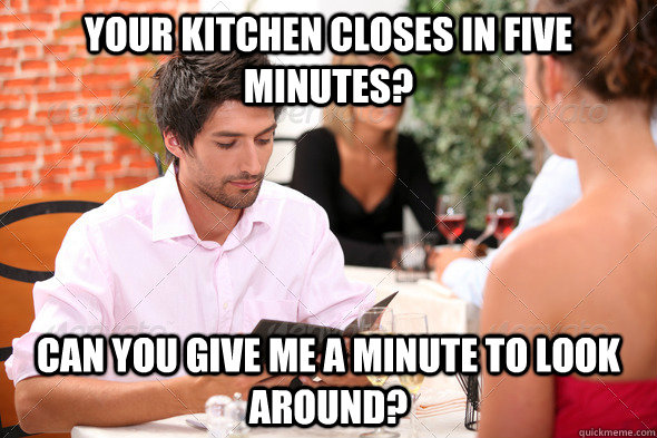 your kitchen closes in five minutes? can you give me a minute to look around? - your kitchen closes in five minutes? can you give me a minute to look around?  Misc