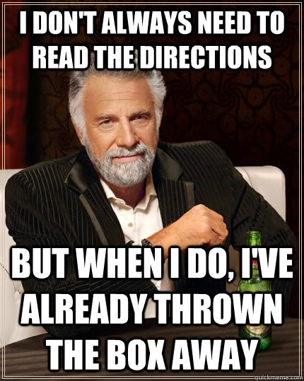 I don't always need to read the directions but when I do, I've already thrown the box away - I don't always need to read the directions but when I do, I've already thrown the box away  The Most Interesting Man In The World