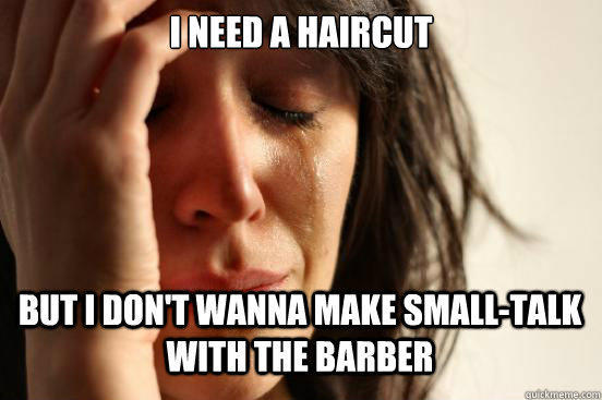 i need a haircut but i don't wanna make small-talk with the barber Caption 3 goes here - i need a haircut but i don't wanna make small-talk with the barber Caption 3 goes here  First World Problems