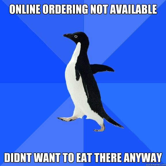 Online Ordering not available  didnt want to eat there anyway - Online Ordering not available  didnt want to eat there anyway  Socially Awkward Penguin