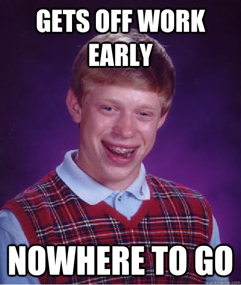 Gets off work early nowhere to go - Gets off work early nowhere to go  Bad Luck Brian
