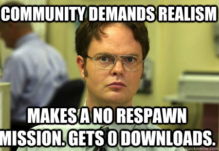 Community demands realism Makes a no respawn mission. Gets 0 downloads. - Community demands realism Makes a no respawn mission. Gets 0 downloads.  Schrute