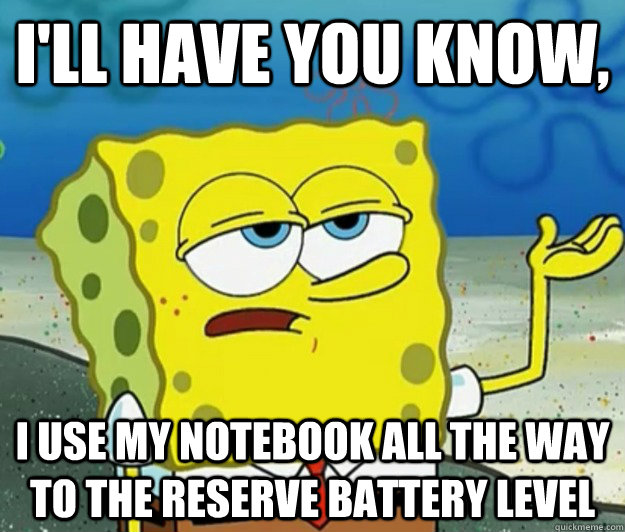I'll have you know, i use my notebook all the way to the reserve battery level - I'll have you know, i use my notebook all the way to the reserve battery level  Tough Spongebob