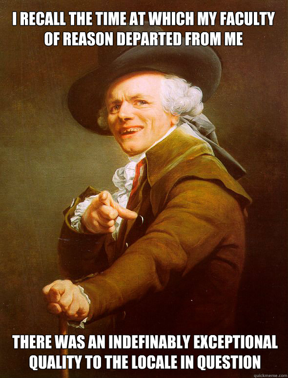 I recall the time at which my faculty of reason departed from me there was an indefinably exceptional quality to the locale in question - I recall the time at which my faculty of reason departed from me there was an indefinably exceptional quality to the locale in question  Joseph Ducreux