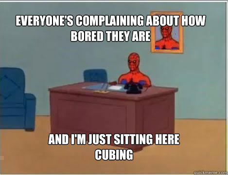 Everyone's complaining about how bored they are and i'm just sitting here cubing - Everyone's complaining about how bored they are and i'm just sitting here cubing  Spiderman