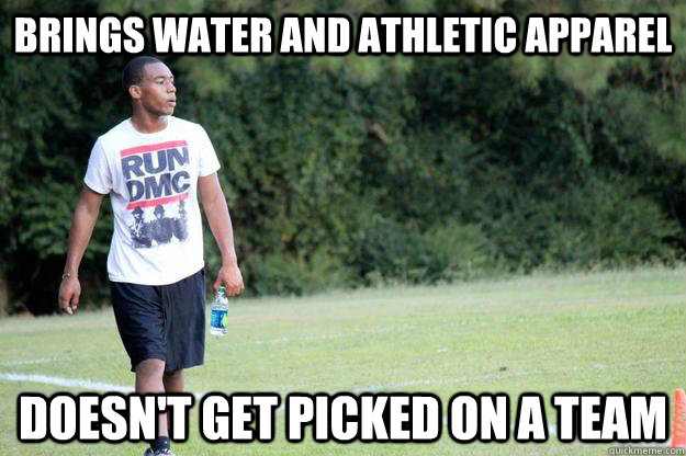 brings water and athletic apparel doesn t get picked on a team