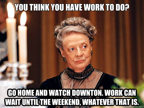 You think you have work to do? go home and watch downton. Work can wait until the weekend, whatever that is.
