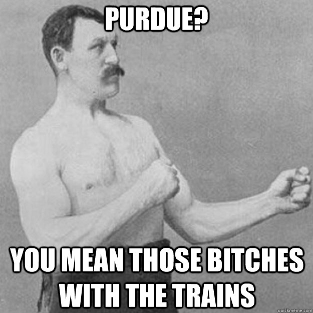 Purdue? You mean those bitches with the trains - Purdue? You mean those bitches with the trains  overly manly man