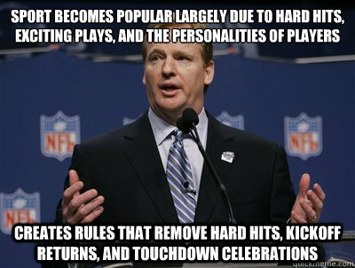 Sport becomes popular largely due to hard hits, exciting plays, and the personalities of players Creates rules that remove hard hits, kickoff returns, and touchdown celebrations