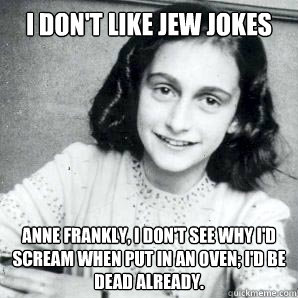 I don't like jew jokes Anne Frankly, i don't see why i'd scream when put in an oven; I'd be dead already.