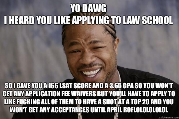 15edb73d02dc0bb53c6eed0bf63788757903f54552ff71c2dd67ab46ef5e8df6 yo dawg i heard you like applying to law school so i gave you a 166