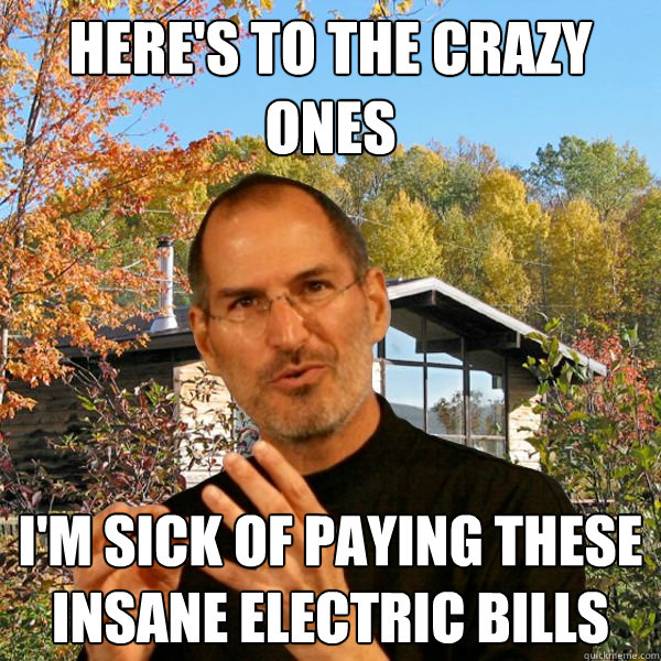 here's to the crazy ones i'm sick of paying these insane electric bills - here's to the crazy ones i'm sick of paying these insane electric bills  Retired Steve Jobs