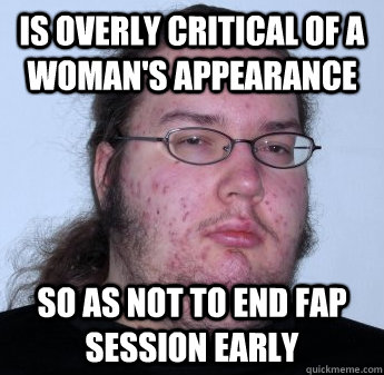 Is overly critical of a woman's appearance So as not to end fap session early
