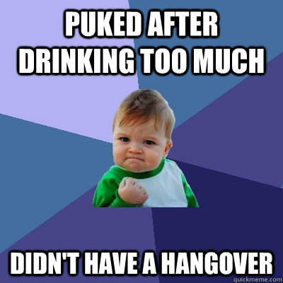 puked after drinking too much didn't have a hangover - puked after drinking too much didn't have a hangover  Success Kid