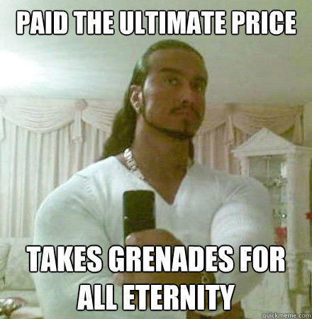 paid the ultimate price takes grenades for all eternity - paid the ultimate price takes grenades for all eternity  Guido Jesus