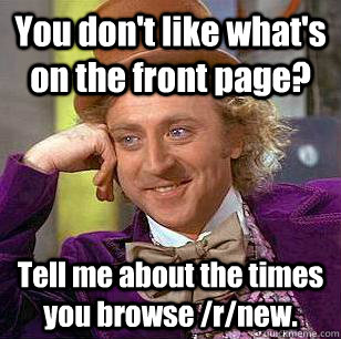 You don't like what's on the front page? Tell me about the times you browse /r/new. - You don't like what's on the front page? Tell me about the times you browse /r/new.  Condescending Wonka