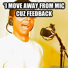 *i move away from mic cuz feedback