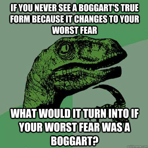 if you never see a boggart's true form because it changes to your ...