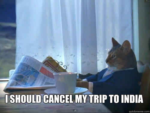 I should cancel my trip to India -  I should cancel my trip to India  The One Percent Cat
