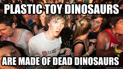 plastic toy dinosaurs are made of dead dinosaurs - plastic toy dinosaurs are made of dead dinosaurs  Sudden Clarity Clarence