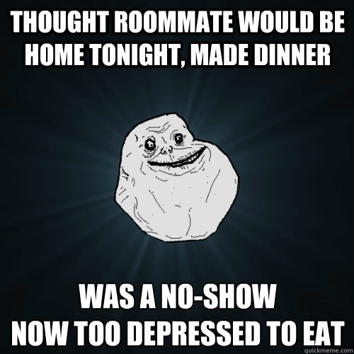 Thought roommate would be home tonight, made dinner was a no-show now too depressed to eat - Thought roommate would be home tonight, made dinner was a no-show now too depressed to eat  Forever Alone