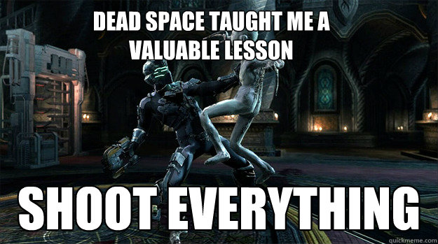 dead space taught me a  valuable lesson shoot everything - dead space taught me a  valuable lesson shoot everything  Deadspaceguy