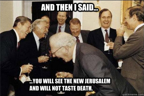 And then I said... ...you will see the new jerusalem and will not taste death.