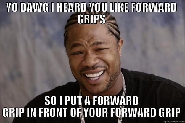 YO DAWG I HEARD YOU LIKE FORWARD GRIPS SO I PUT A FORWARD GRIP IN FRONT OF YOUR FORWARD GRIP Xzibit meme