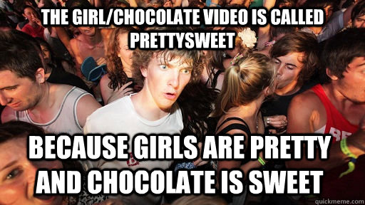 The girl/chocolate video is called prettysweet because girls are pretty and chocolate is sweet - The girl/chocolate video is called prettysweet because girls are pretty and chocolate is sweet  Sudden Clarity Clarence