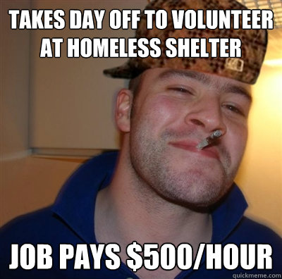 takes day off to volunteer at homeless shelter job pays $500/hour  Scumbag greg