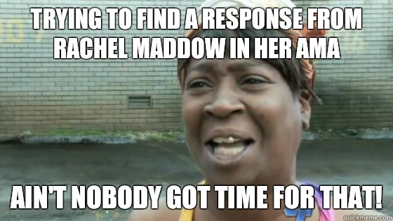 Trying to find a response from Rachel Maddow in her AMA Ain't nobody got time for that! - Trying to find a response from Rachel Maddow in her AMA Ain't nobody got time for that!  SweetBrown