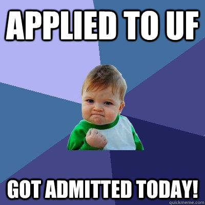 Applied to UF Got admitted today! - Applied to UF Got admitted today!  Success Kid