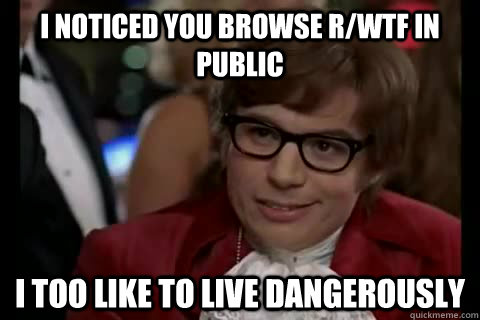 I noticed you browse r/wtf in public i too like to live dangerously   Dangerously - Austin Powers