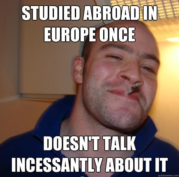 Studied abroad in europe once doesn't talk incessantly about it - Studied abroad in europe once doesn't talk incessantly about it  Good Guy Greg