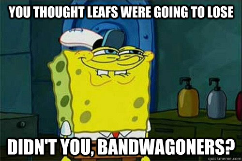YOU THOUGHT LEAFS WERE GOING TO LOSE DIDN'T YOU, BANDWAGONERS?