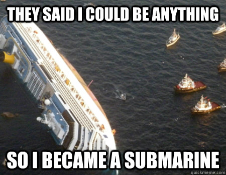 they said i could be anything so i became a submarine - they said i could be anything so i became a submarine  italina cruise ship
