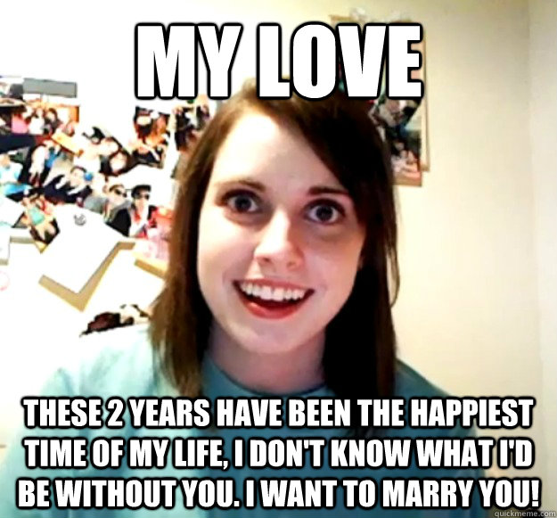 my love these 2 years have been the happiest time of my life, i don't know what i'd be without you. i want to marry you!  - my love these 2 years have been the happiest time of my life, i don't know what i'd be without you. i want to marry you!   Overly Attached Girlfriend