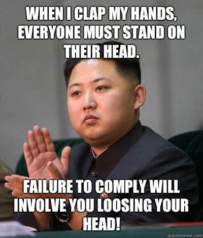 When I clap my hands, everyone must stand on their head. Failure to comply will involve you loosing your head!
