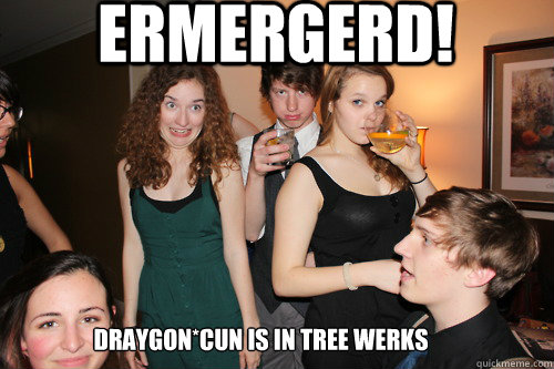 ERMERGERD!  DRAYGON*CUN IS IN TREE WERKS  ermergerd