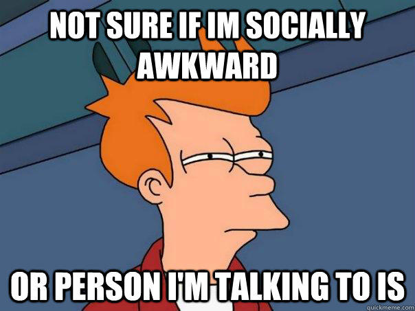 not sure if im socially awkward Or person i'm talking to is - not sure if im socially awkward Or person i'm talking to is  Futurama Fry