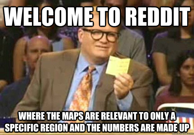 Welcome to Reddit Where the maps are relevant to only a specific region and the numbers are made up - Welcome to Reddit Where the maps are relevant to only a specific region and the numbers are made up  Welcome to