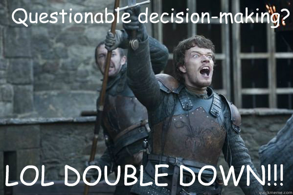 Questionable decision-making? LOL DOUBLE DOWN!!!  Theon Greyjoy
