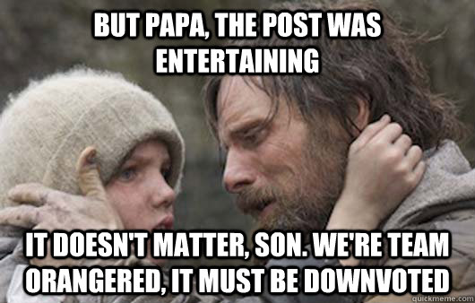 But papa, the post was entertaining It doesn't matter, son. We're team orangered, it must be downvoted